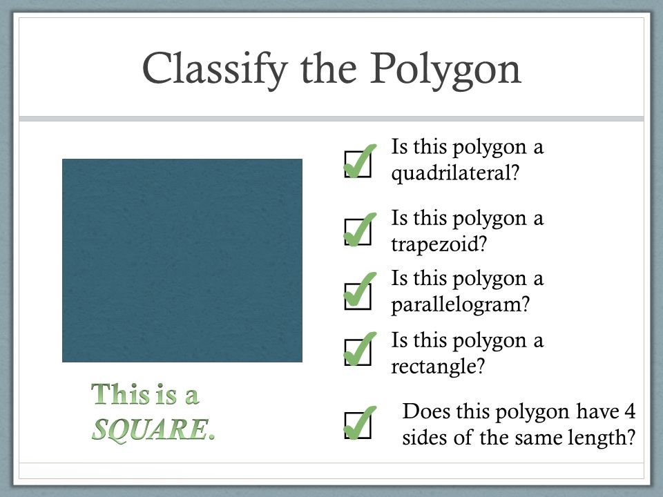 Classify the Polygon ✔ ☐ ✔ ☐ ✔ ☐ ✔ ☐ ☐ ✔ This is a SQUARE.