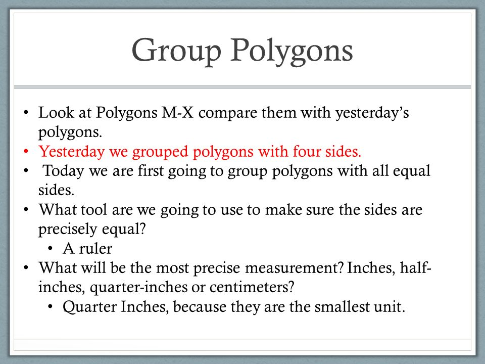 Group Polygons Look at Polygons M-X compare them with yesterday's polygons. Yesterday we grouped polygons with four sides.