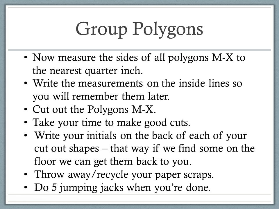 Group Polygons Now measure the sides of all polygons M-X to the nearest quarter inch.