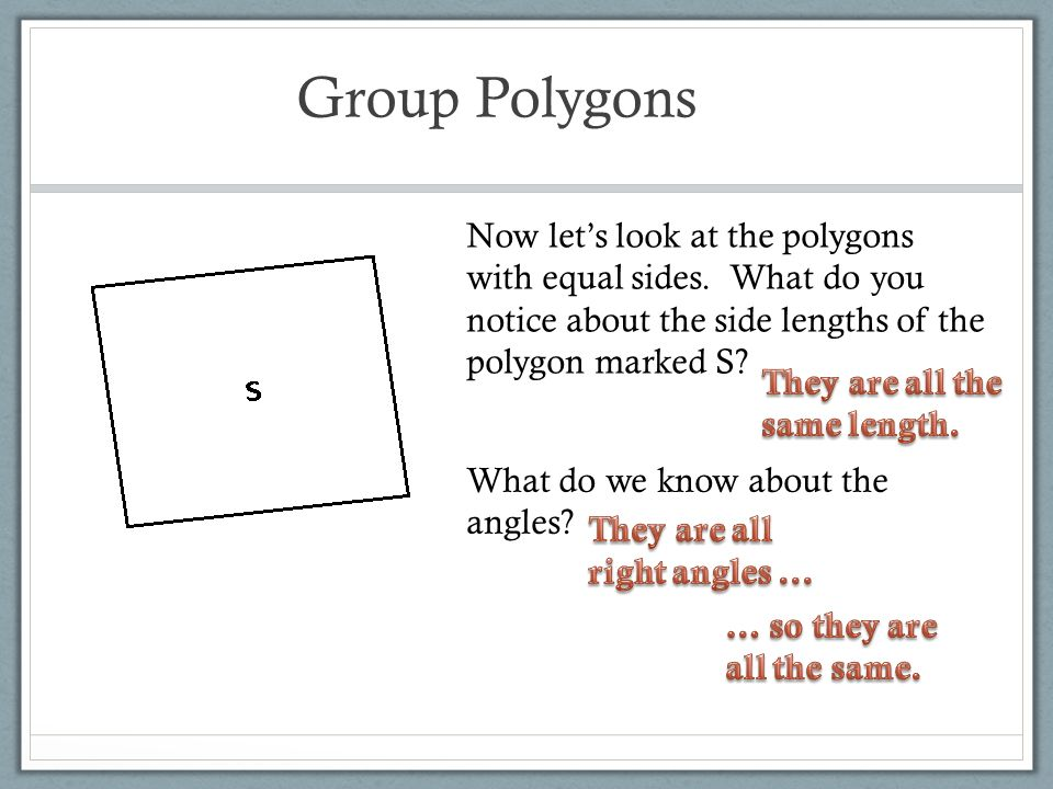 Group Polygons Now let's look at the polygons with equal sides. What do you notice about the side lengths of the polygon marked S