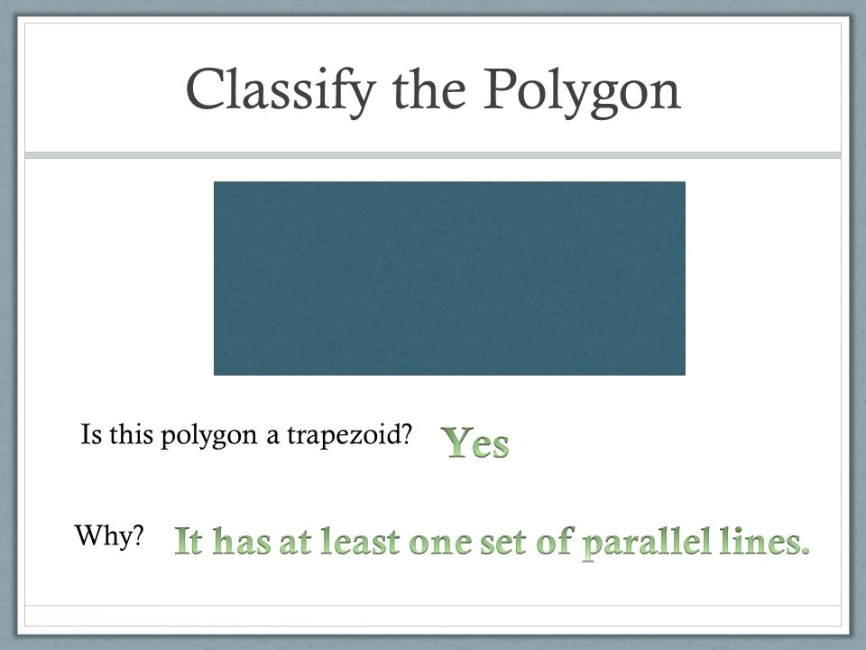 Classify the Polygon Yes It has at least one set of parallel lines.