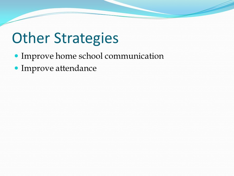 Other Strategies Improve home school communication Improve attendance