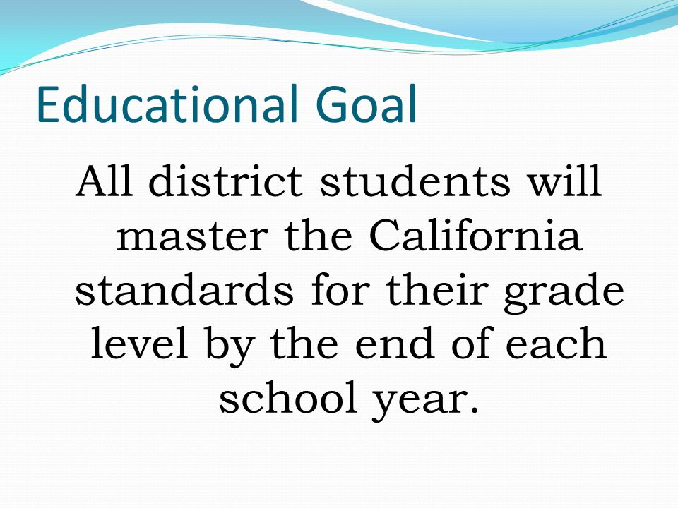 Educational Goal All district students will master the California standards for their grade level by the end of each school year.