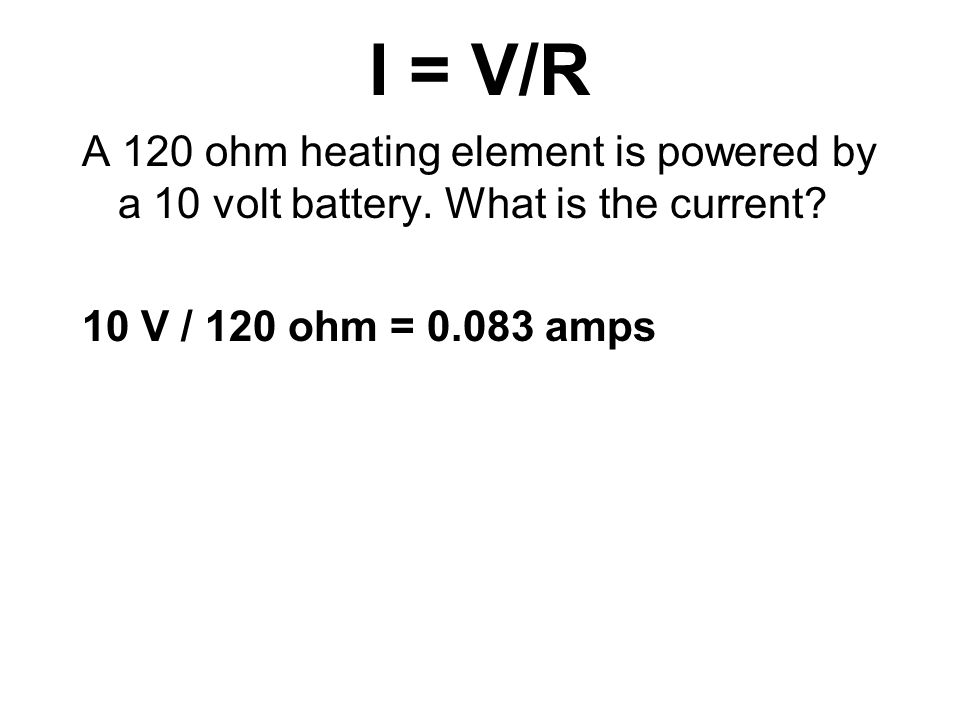 I = V/R A 120 ohm heating element is powered by a 10 volt battery.
