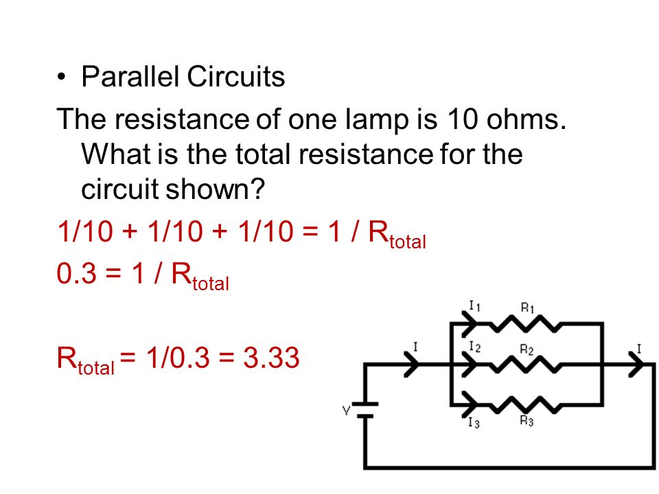 Parallel Circuits The resistance of one lamp is 10 ohms. What is the total resistance for the circuit shown