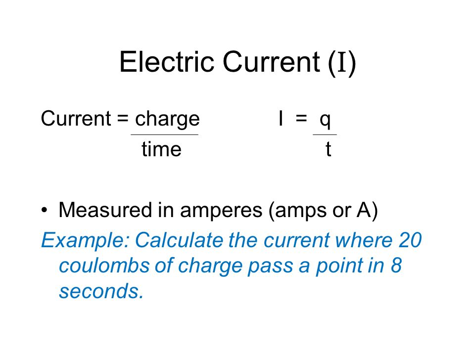 Electric Current (I) Current = charge I = q time t