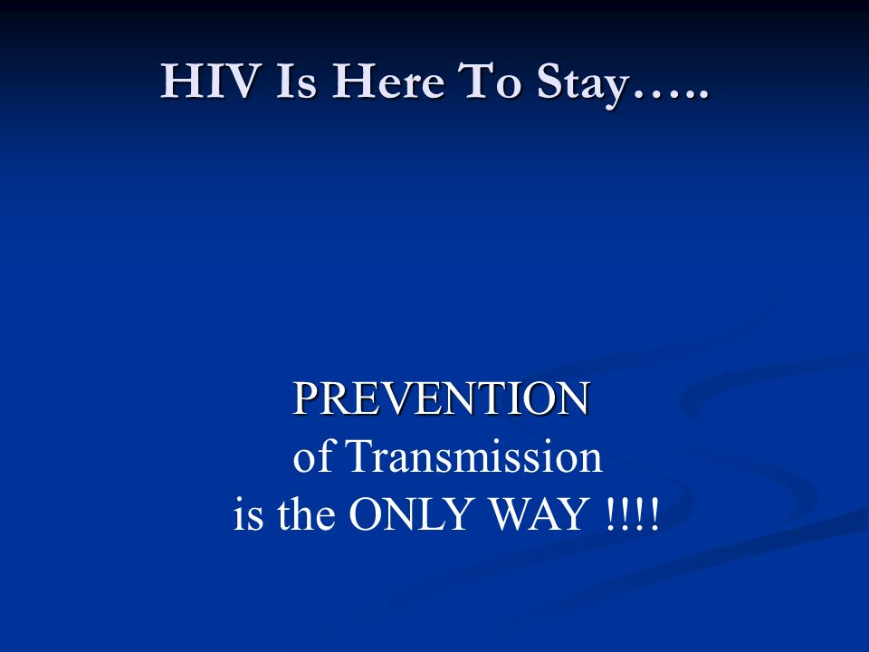 HIV Is Here To Stay….. PREVENTION of Transmission is the ONLY WAY !!!!