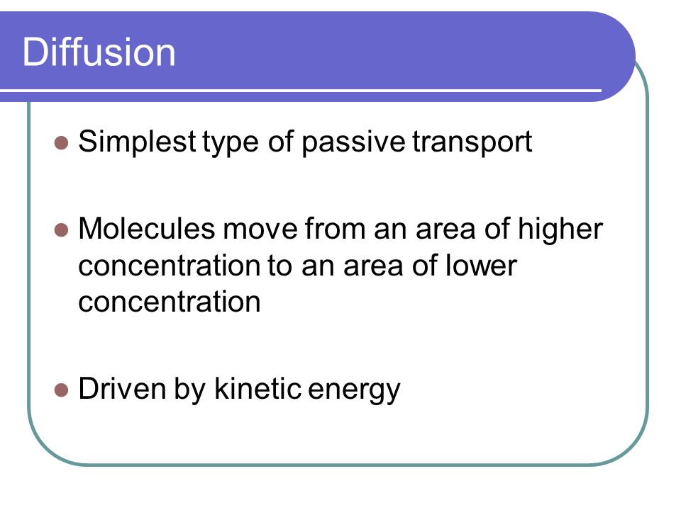 Diffusion Simplest type of passive transport