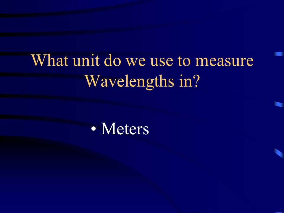 What unit do we use to measure Wavelengths in