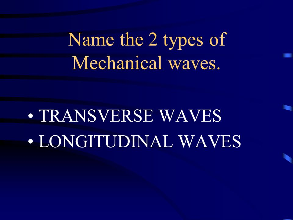 Name the 2 types of Mechanical waves.