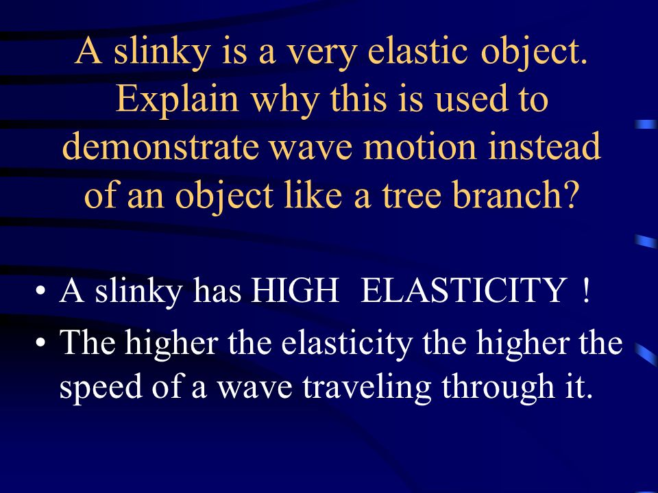 A slinky is a very elastic object