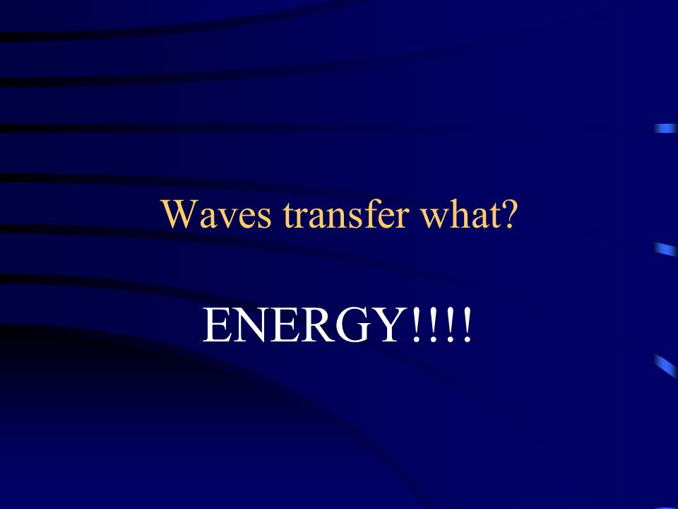 Waves transfer what ENERGY!!!!
