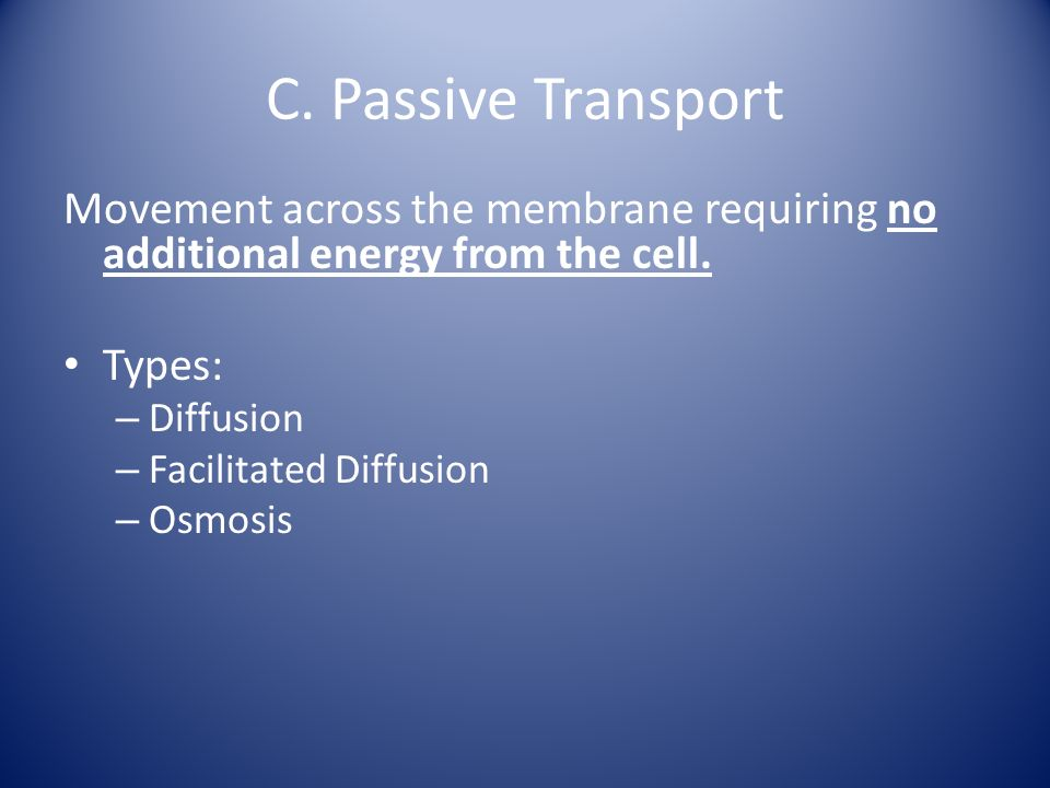 C. Passive Transport Movement across the membrane requiring no additional energy from the cell. Types: