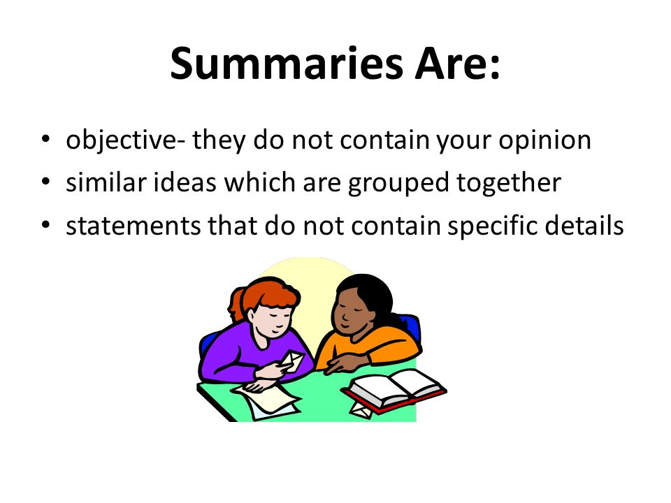 Summaries Are: objective- they do not contain your opinion