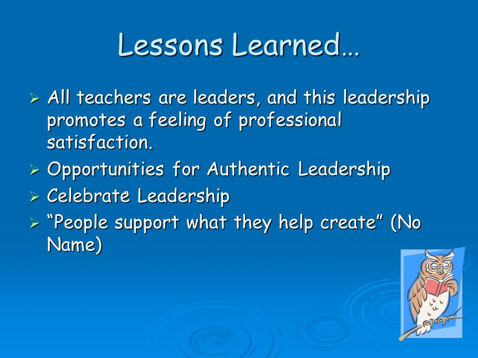 Lessons Learned… All teachers are leaders, and this leadership promotes a feeling of professional satisfaction.