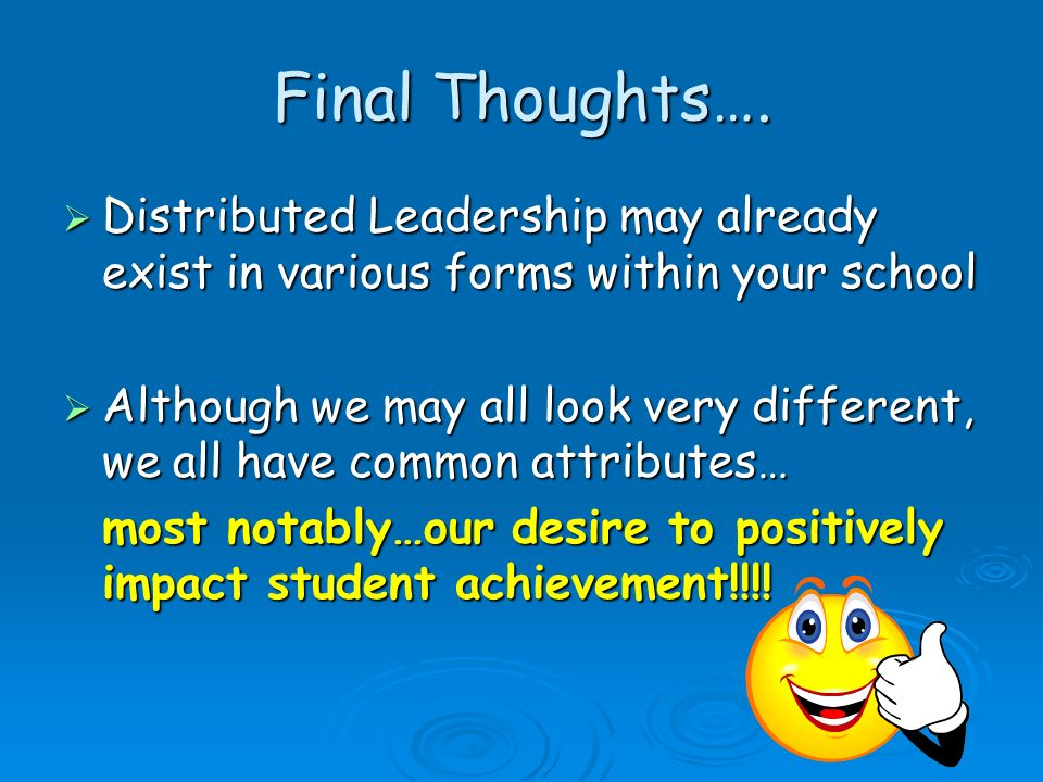 Final Thoughts…. Distributed Leadership may already exist in various forms within your school.