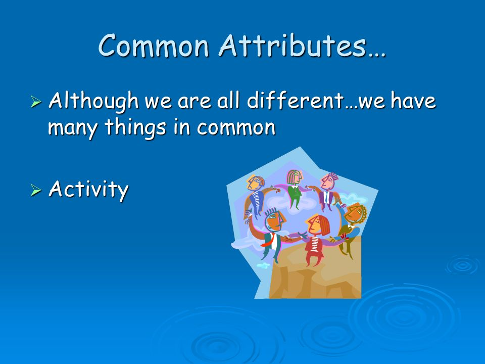 Common Attributes… Although we are all different…we have many things in common.