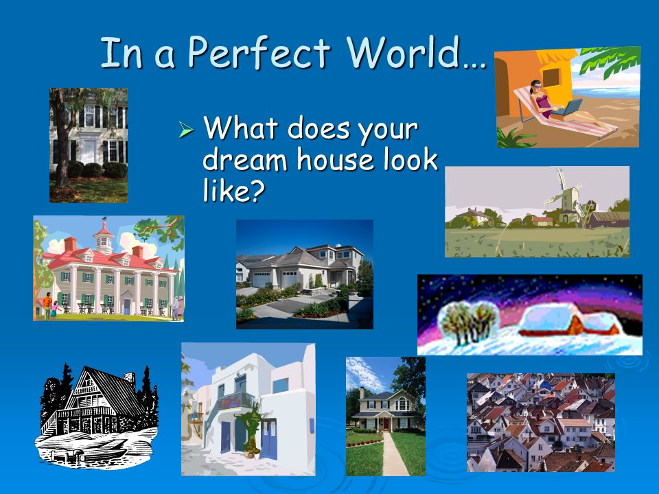 In a Perfect World… What does your dream house look like