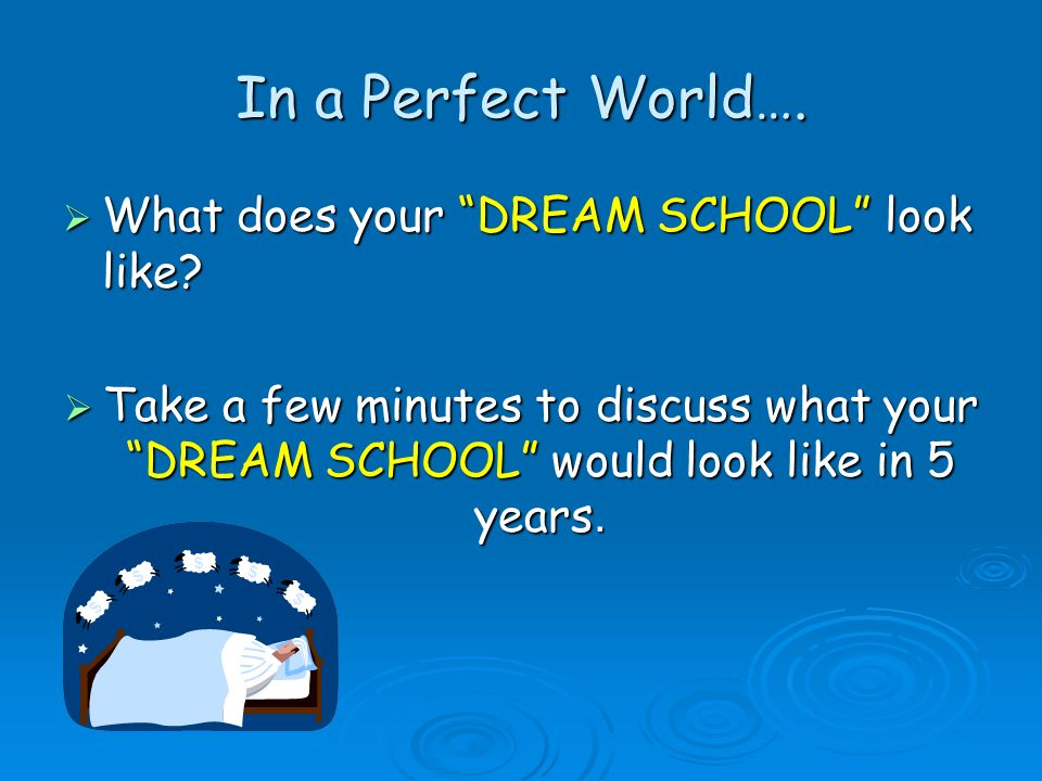 In a Perfect World…. What does your DREAM SCHOOL look like
