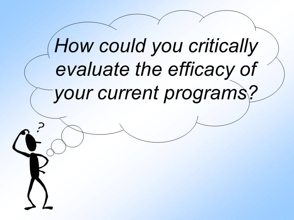 How could you critically evaluate the efficacy of your current programs