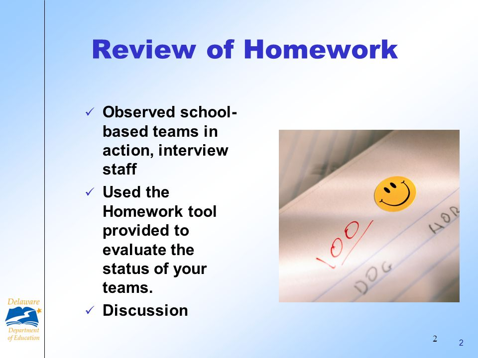 Review of Homework Observed school-based teams in action, interview staff. Used the Homework tool provided to evaluate the status of your teams.