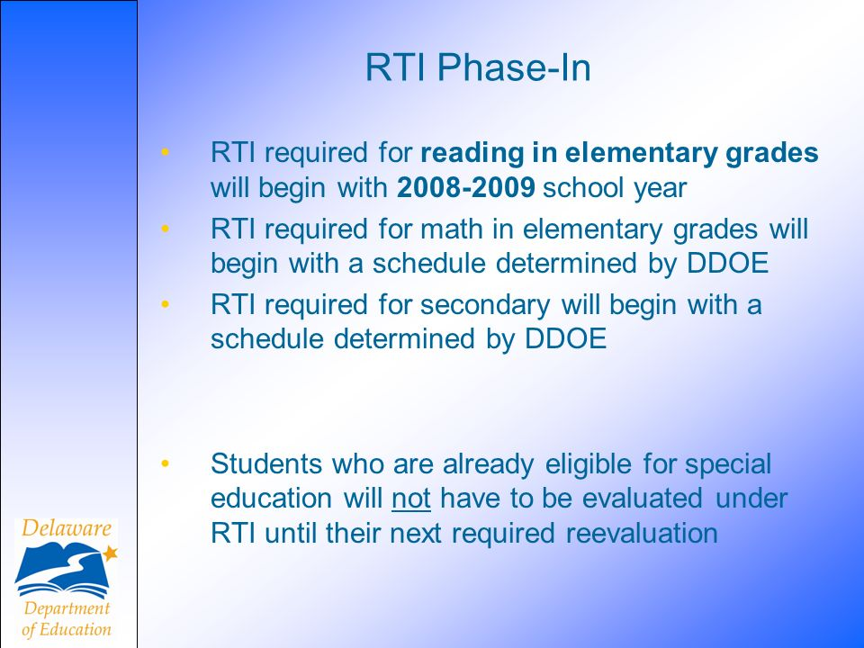 RTI Phase-In RTI required for reading in elementary grades will begin with 2008-2009 school year.