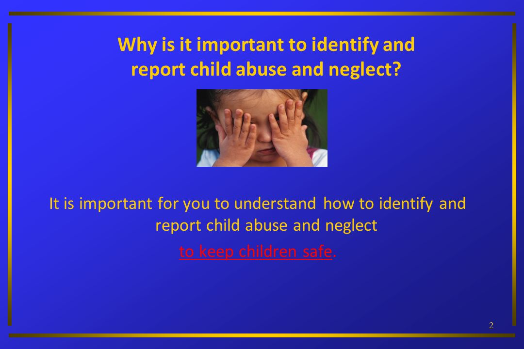 Why is it important to identify and report child abuse and neglect