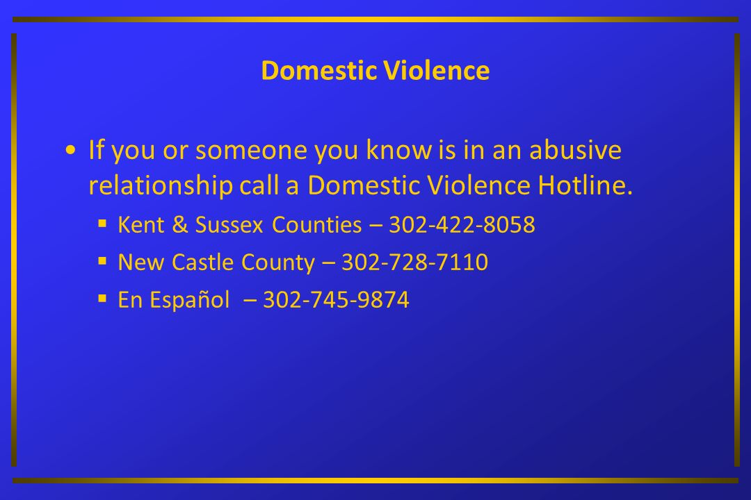 Domestic Violence If you or someone you know is in an abusive relationship call a Domestic Violence Hotline.