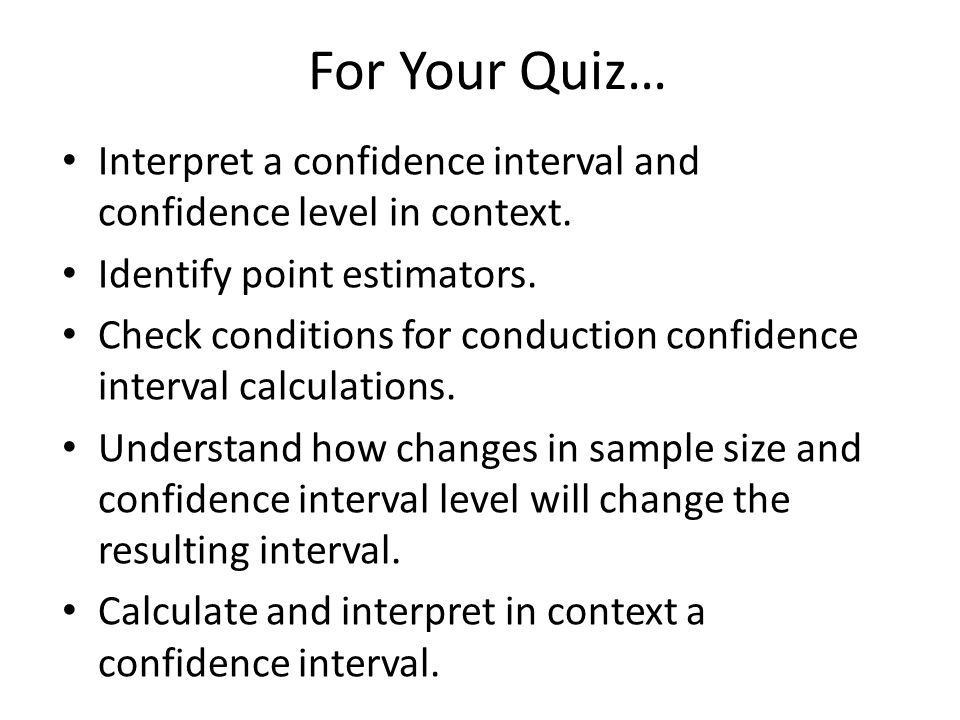 For Your Quiz… Interpret a confidence interval and confidence level in context. Identify point estimators.