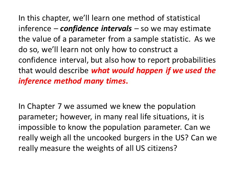 In this chapter, we'll learn one method of statistical inference – confidence intervals – so we may estimate the value of a parameter from a sample statistic. As we do so, we'll learn not only how to construct a confidence interval, but also how to report probabilities that would describe what would happen if we used the inference method many times.