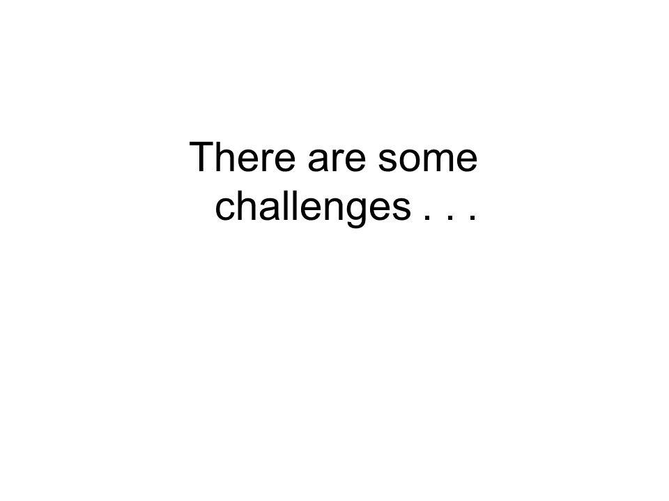 There are some challenges . . .