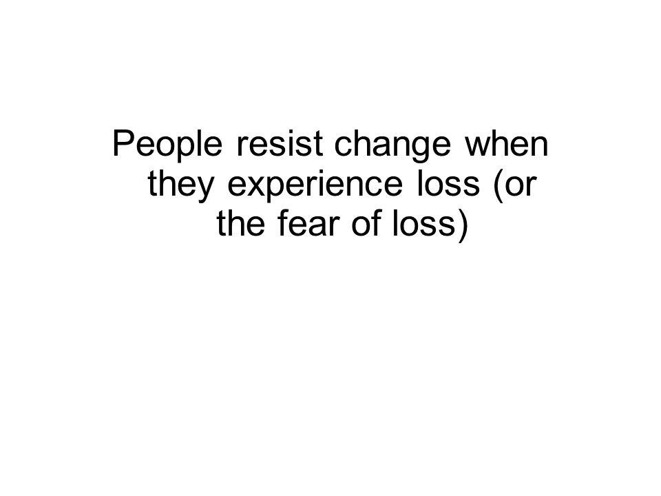 People resist change when they experience loss (or the fear of loss)