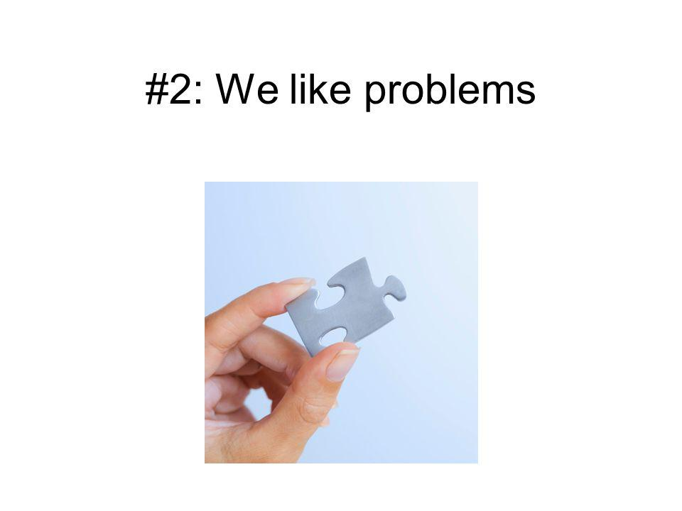 #2: We like problems We love being problem-solvers.