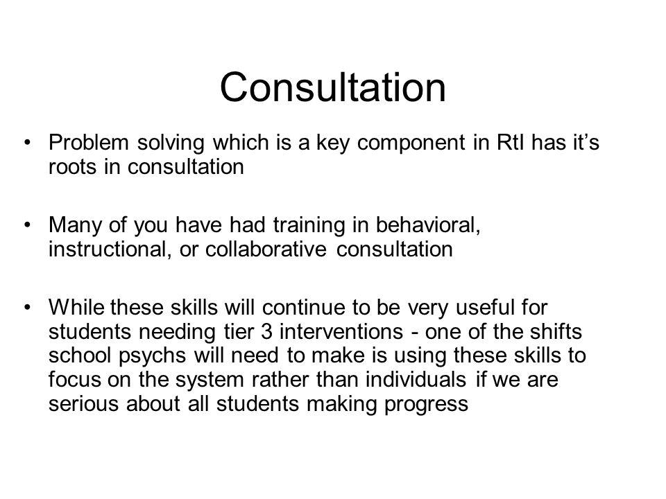 Consultation Problem solving which is a key component in RtI has it's roots in consultation.