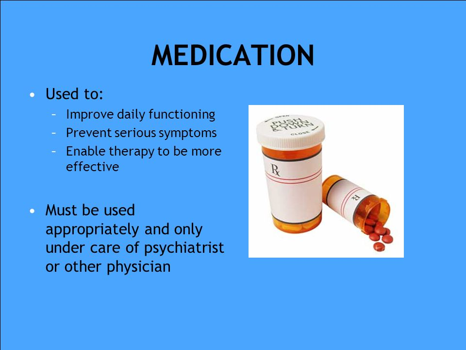 MEDICATION Used to: Improve daily functioning. Prevent serious symptoms. Enable therapy to be more effective.