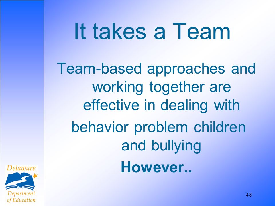 It takes a Team Team-based approaches and working together are effective in dealing with behavior problem children and bullying However..