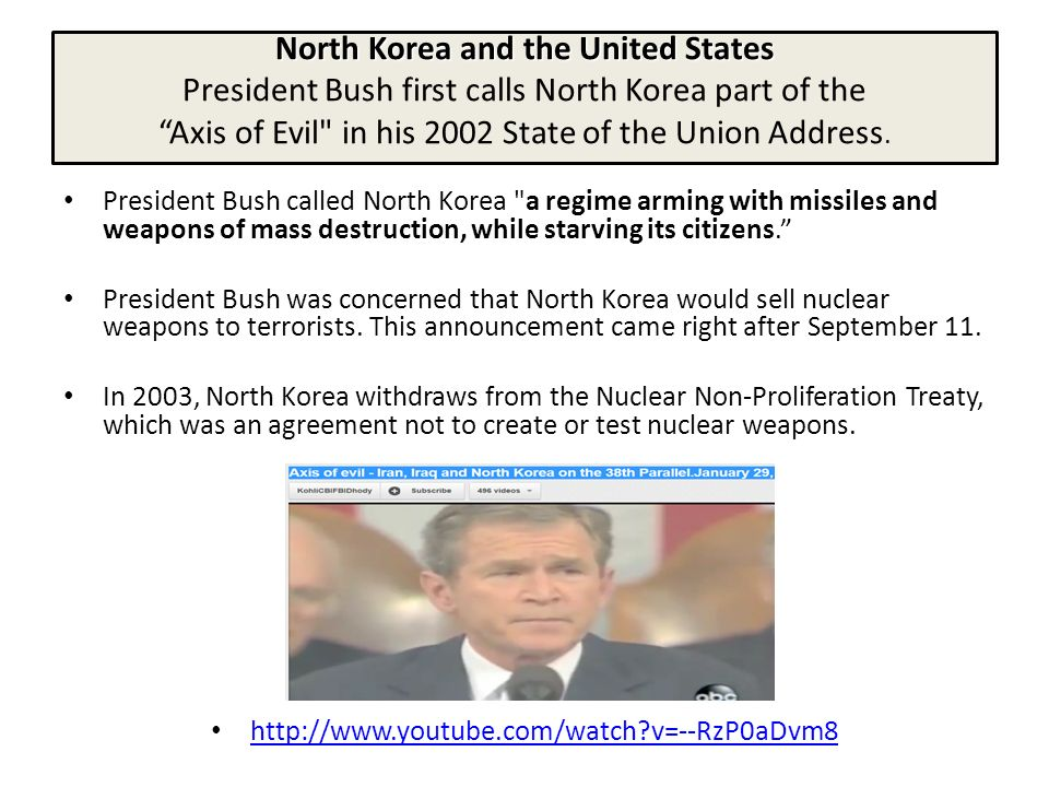 North Korea and the United States President Bush first calls North Korea part of the Axis of Evil in his 2002 State of the Union Address.