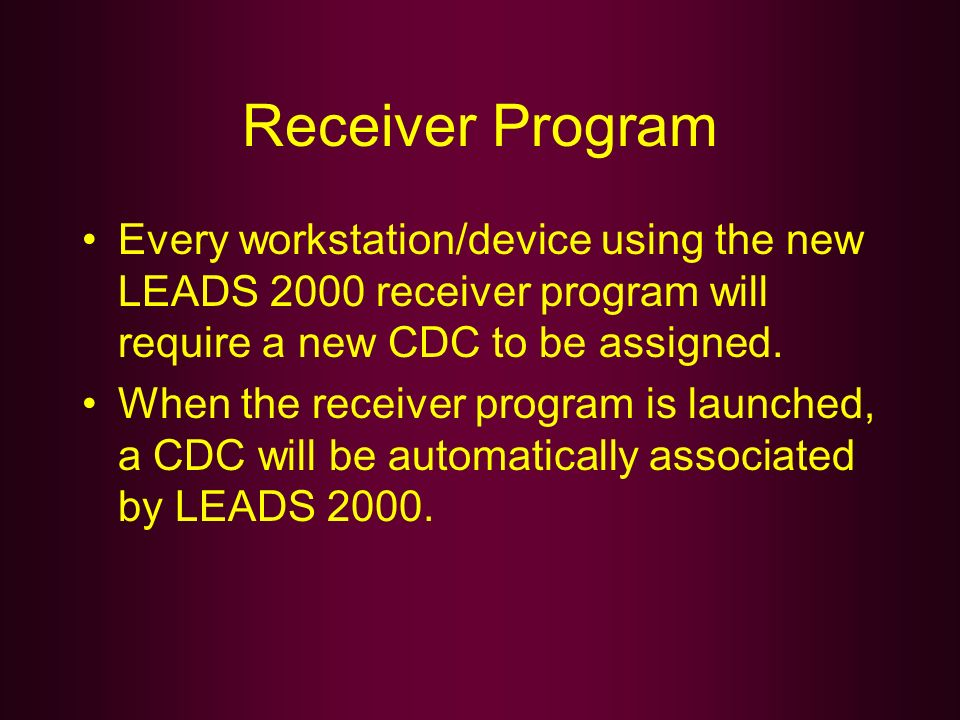 Receiver Program Every workstation/device using the new LEADS 2000 receiver program will require a new CDC to be assigned.