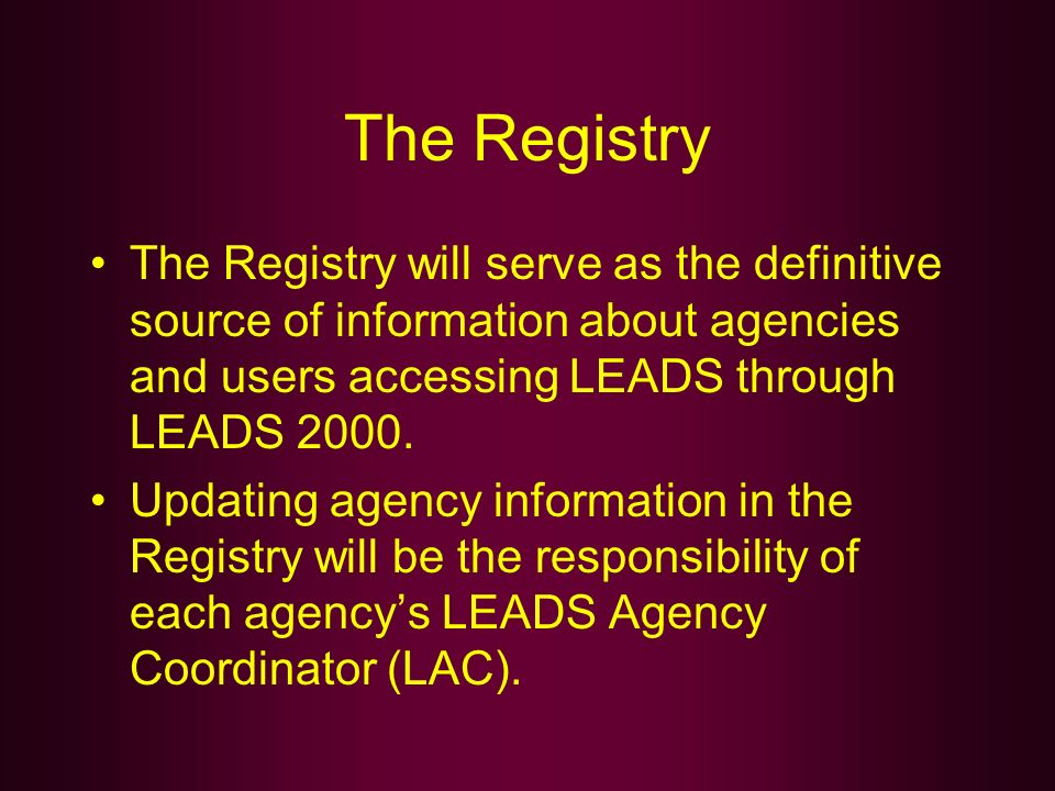 The Registry The Registry will serve as the definitive source of information about agencies and users accessing LEADS through LEADS 2000.