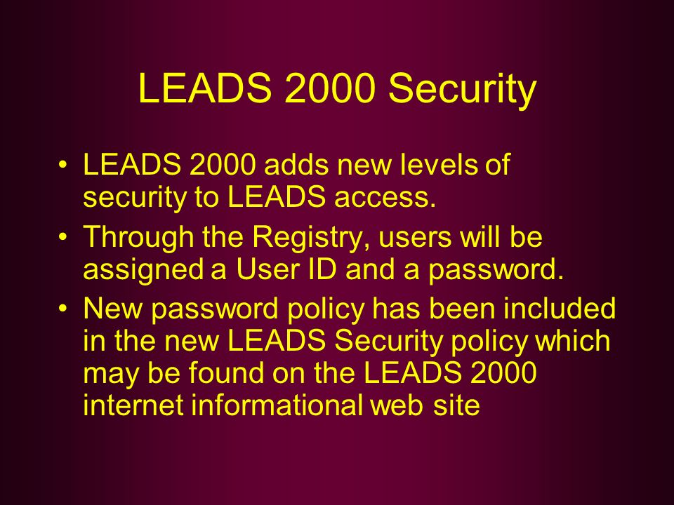 LEADS 2000 Security LEADS 2000 adds new levels of security to LEADS access. Through the Registry, users will be assigned a User ID and a password.