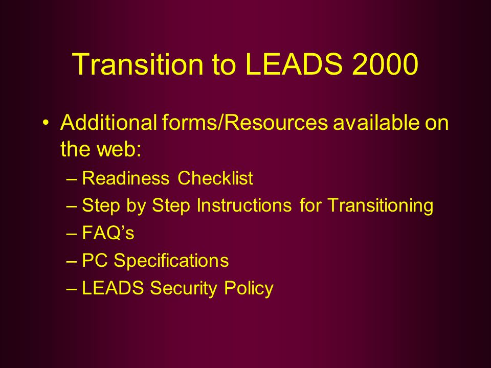 Transition to LEADS 2000 Additional forms/Resources available on the web: Readiness Checklist. Step by Step Instructions for Transitioning.