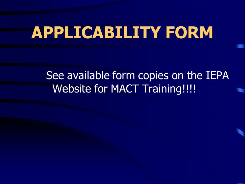 APPLICABILITY FORM See available form copies on the IEPA Website for MACT Training!!!!