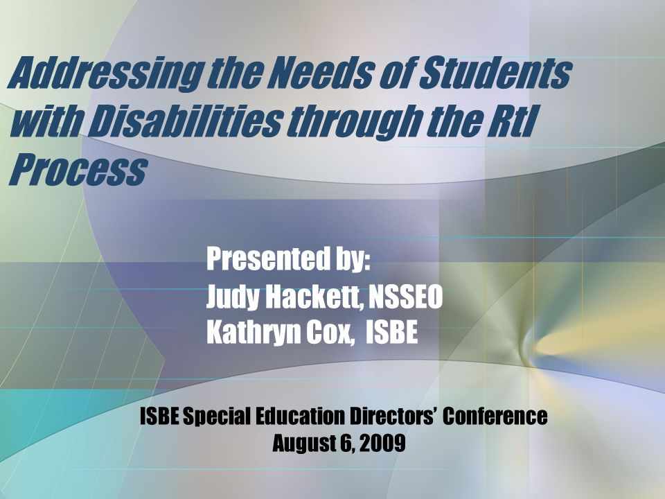 Addressing the Needs of Students with Disabilities through the RtI Process Presented by: Judy Hackett, NSSEO Kathryn Cox, ISBE ISBE Special Education Directors' Conference August 6, 2009
