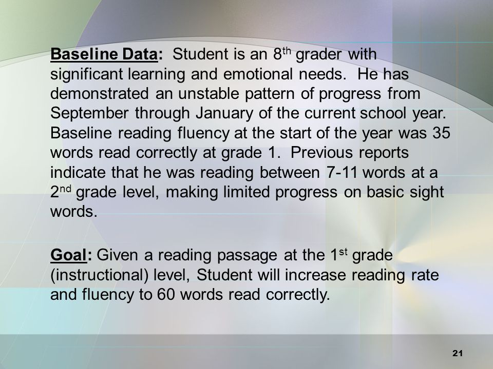 Baseline Data: Student is an 8th grader with significant learning and emotional needs. He has demonstrated an unstable pattern of progress from September through January of the current school year. Baseline reading fluency at the start of the year was 35 words read correctly at grade 1. Previous reports indicate that he was reading between 7-11 words at a 2nd grade level, making limited progress on basic sight words.