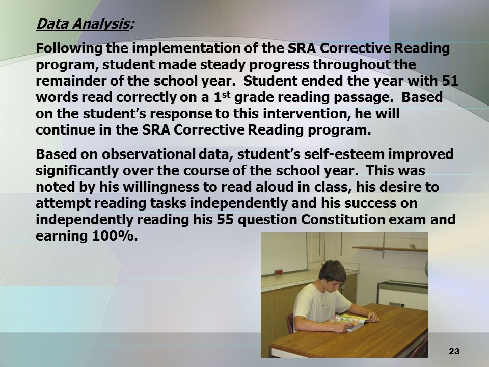 Data Analysis: Following the implementation of the SRA Corrective Reading program, student made steady progress throughout the remainder of the school year. Student ended the year with 51 words read correctly on a 1st grade reading passage. Based on the student's response to this intervention, he will continue in the SRA Corrective Reading program. Based on observational data, student's self-esteem improved significantly over the course of the school year. This was noted by his willingness to read aloud in class, his desire to attempt reading tasks independently and his success on independently reading his 55 question Constitution exam and earning 100%.