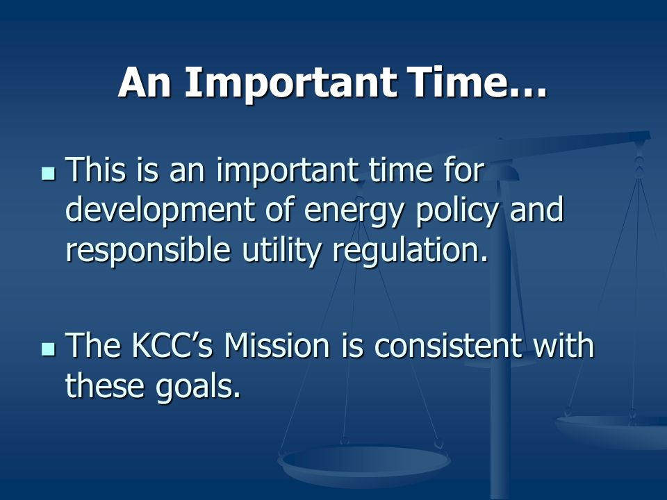 An Important Time… This is an important time for development of energy policy and responsible utility regulation.