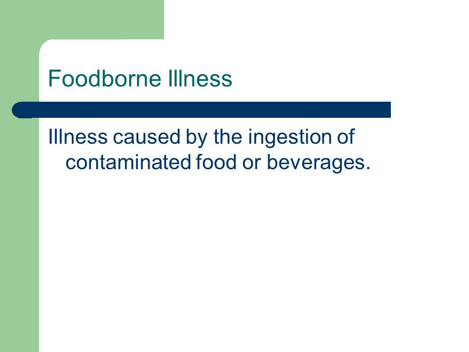Foodborne Illness Illness caused by the ingestion of contaminated food or beverages.