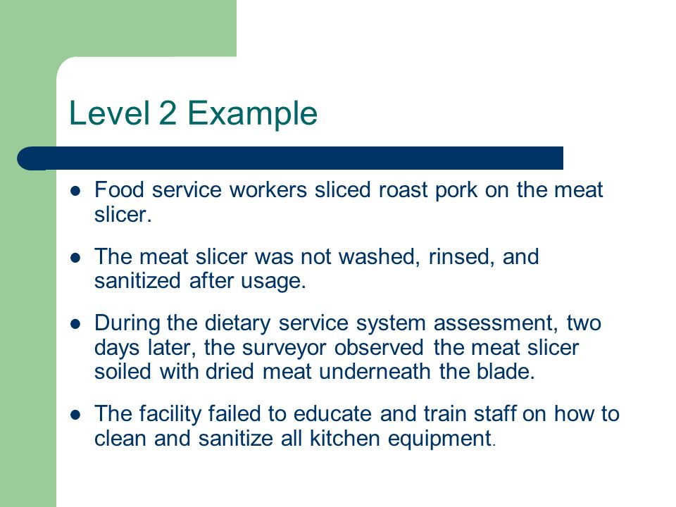 Level 2 Example Food service workers sliced roast pork on the meat slicer. The meat slicer was not washed, rinsed, and sanitized after usage.