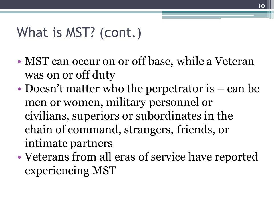 What is MST (cont.) MST can occur on or off base, while a Veteran was on or off duty.