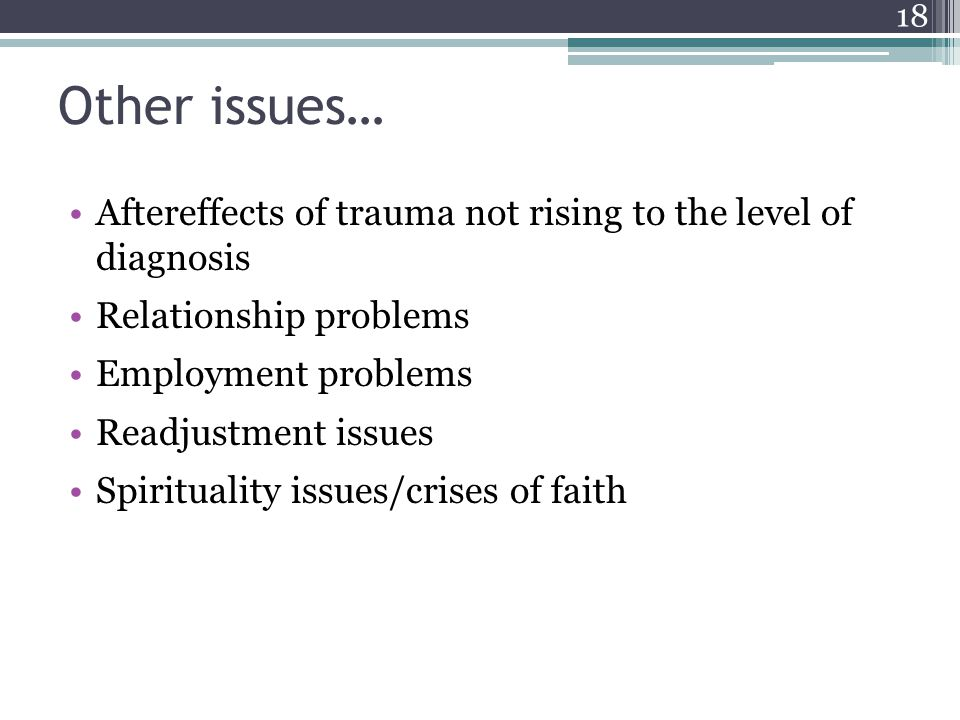 Other issues… Aftereffects of trauma not rising to the level of diagnosis. Relationship problems. Employment problems.